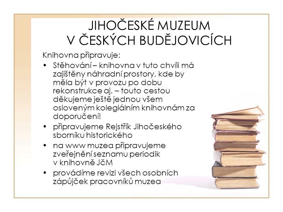 JIHOČESKÉ MUZEUM V ČESKÝCH BUDĚJOVICÍCH Knihovna připravuje: Stěhování – knihovna v tuto chvíli má zajištěny náhradní prostory, kde by měla být v prov