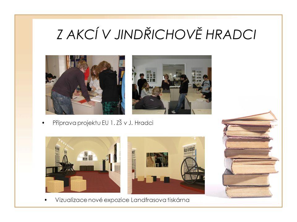Z AKCÍ V JINDŘICHOVĚ HRADCI Vizualizace nové expozice Landfrasova tiskárna Příprava projektu EU 1. ZŠ v J. Hradci