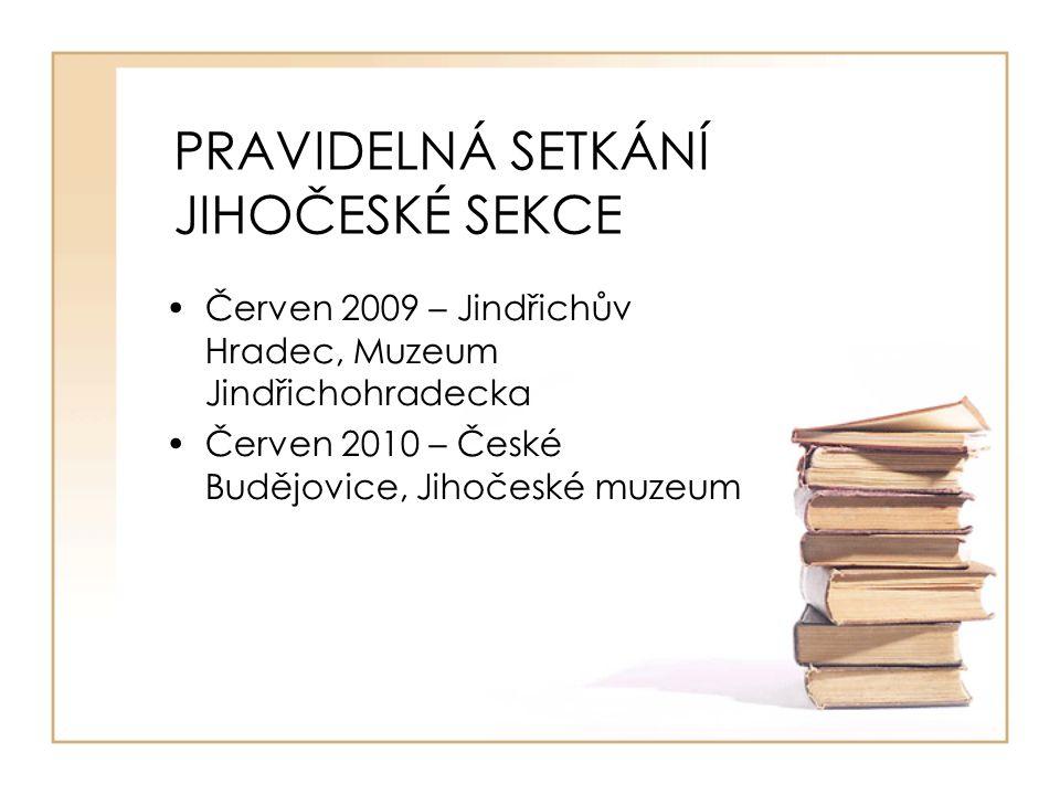 PRAVIDELNÁ SETKÁNÍ JIHOČESKÉ SEKCE Červen 2009 – Jindřichův Hradec, Muzeum Jindřichohradecka Červen 2010 – České Budějovice, Jihočeské muzeum
