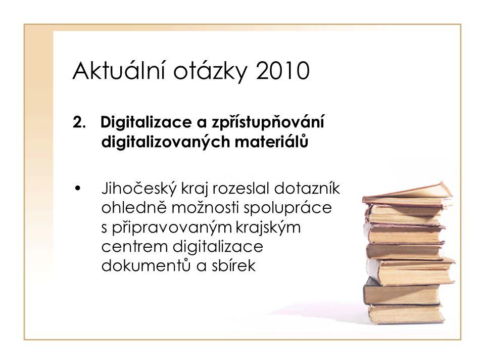 Aktuální otázky 2010 2. Digitalizace a zpřístupňování digitalizovaných materiálů Jihočeský kraj rozeslal dotazník ohledně možnosti spolupráce s připra