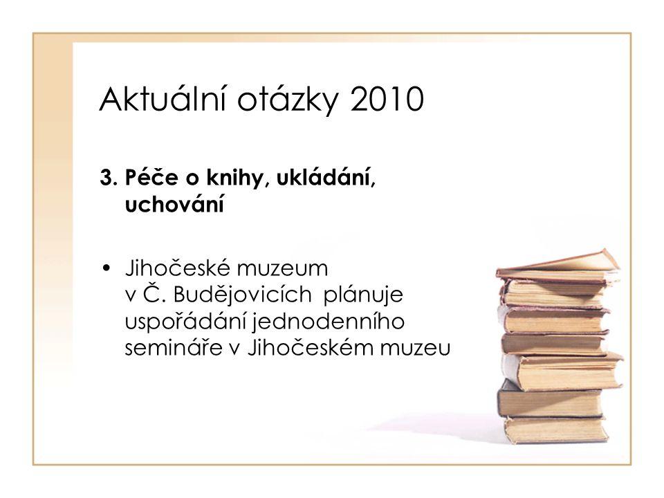 Aktuální otázky 2010 3. Péče o knihy, ukládání, uchování Jihočeské muzeum v Č. Budějovicích plánuje uspořádání jednodenního semináře v Jihočeském muze