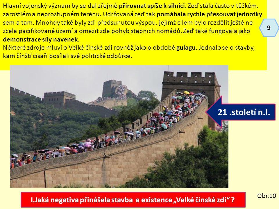 """I.Jaká negativa přinášela stavba a existence """"Velké čínské zdi"""" ? Hlavní vojenský význam by se dal zřejmě přirovnat spíše k silnici. Zeď stála často v"""