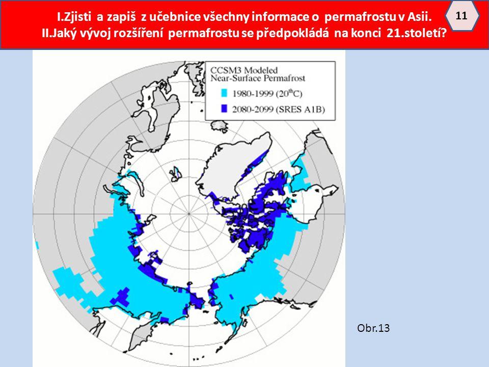 I.Zjisti a zapiš z učebnice všechny informace o permafrostu v Asii. II.Jaký vývoj rozšíření permafrostu se předpokládá na konci 21.století? 11 Obr.13