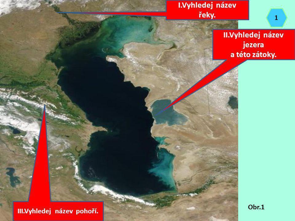 II.Vyhledej název jezera a této zátoky. I.Vyhledej název řeky. III.Vyhledej název pohoří. Obr.1 1