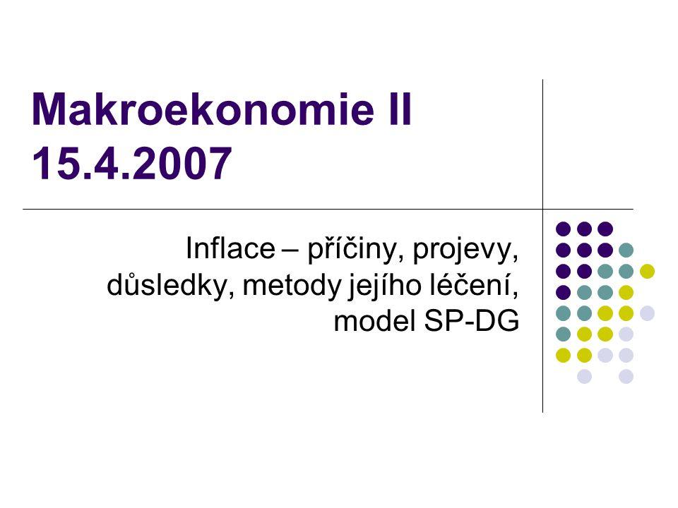 Makroekonomie II 15.4.2007 Inflace – příčiny, projevy, důsledky, metody jejího léčení, model SP-DG