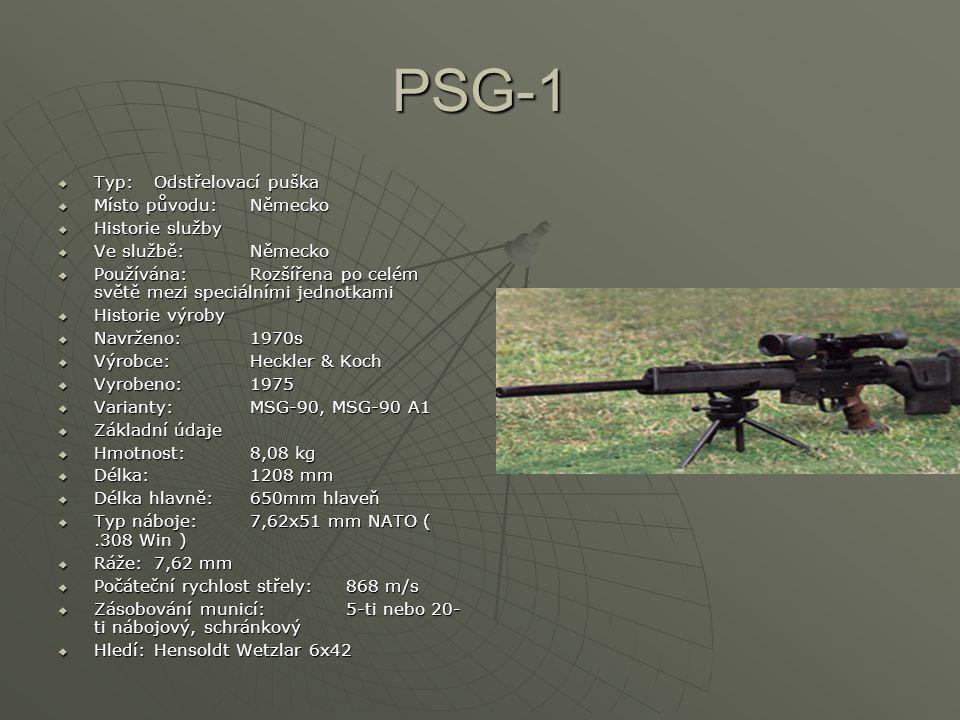 PSG-1  Typ: Odstřelovací puška  Místo původu: Německo  Historie služby  Ve službě: Německo  Používána: Rozšířena po celém světě mezi speciálními jednotkami  Historie výroby  Navrženo: 1970s  Výrobce: Heckler & Koch  Vyrobeno: 1975  Varianty: MSG-90, MSG-90 A1  Základní údaje  Hmotnost: 8,08 kg  Délka: 1208 mm  Délka hlavně: 650mm hlaveň  Typ náboje: 7,62x51 mm NATO (.308 Win )  Ráže: 7,62 mm  Počáteční rychlost střely: 868 m/s  Zásobování municí: 5-ti nebo 20- ti nábojový, schránkový  Hledí: Hensoldt Wetzlar 6x42