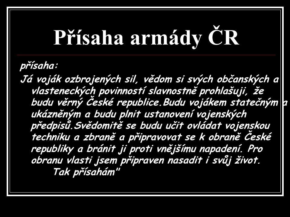 Přísaha armády ČR přísaha: Já voják ozbrojených sil, vědom si svých občanských a vlasteneckých povinností slavnostně prohlašuji, že budu věrný České r