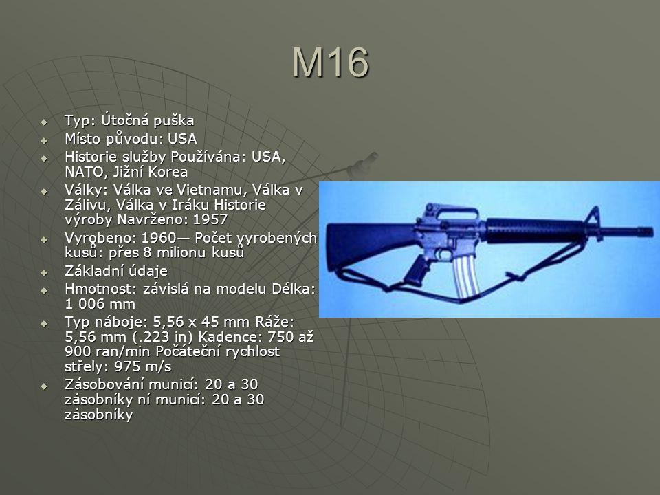 M16  Typ: Útočná puška  Místo původu: USA  Historie služby Používána: USA, NATO, Jižní Korea  Války: Válka ve Vietnamu, Válka v Zálivu, Válka v Iráku Historie výroby Navrženo: 1957  Vyrobeno: 1960— Počet vyrobených kusů: přes 8 milionu kusů  Základní údaje  Hmotnost: závislá na modelu Délka: 1 006 mm  Typ náboje: 5,56 x 45 mm Ráže: 5,56 mm (.223 in) Kadence: 750 až 900 ran/min Počáteční rychlost střely: 975 m/s  Zásobování municí: 20 a 30 zásobníky ní municí: 20 a 30 zásobníky