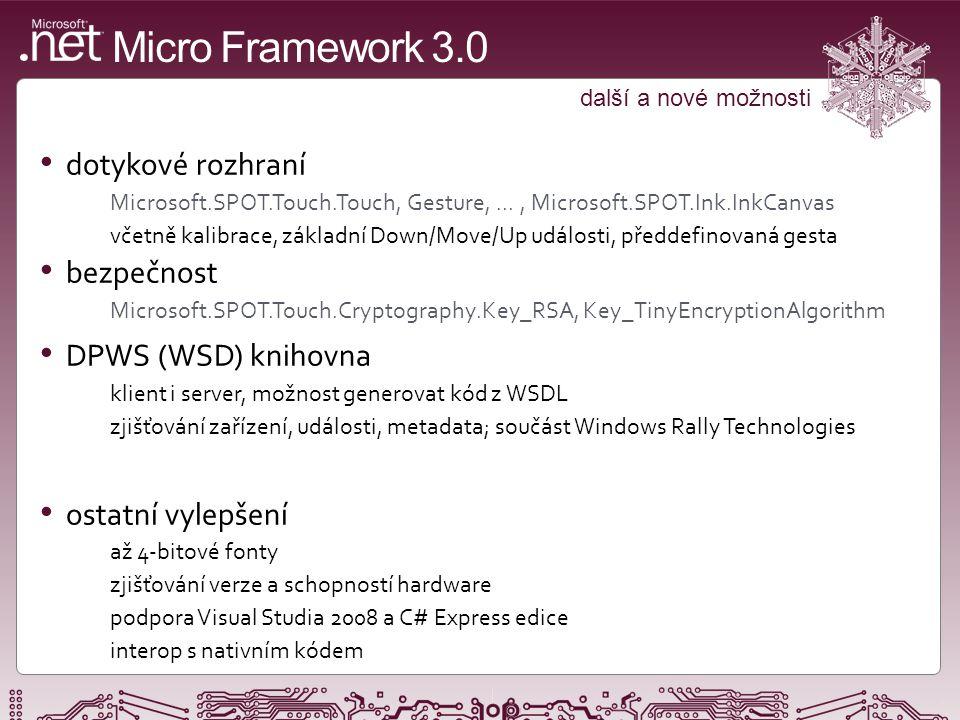 Micro Framework 3.0 další a nové možnosti dotykové rozhraní Microsoft.SPOT.Touch.Touch, Gesture,..., Microsoft.SPOT.Ink.InkCanvas včetně kalibrace, základní Down/Move/Up události, předdefinovaná gesta bezpečnost Microsoft.SPOT.Touch.Cryptography.Key_RSA, Key_TinyEncryptionAlgorithm DPWS (WSD) knihovna klient i server, možnost generovat kód z WSDL zjišťování zařízení, události, metadata; součást Windows Rally Technologies ostatní vylepšení až 4-bitové fonty zjišťování verze a schopností hardware podpora Visual Studia 2008 a C# Express edice interop s nativním kódem