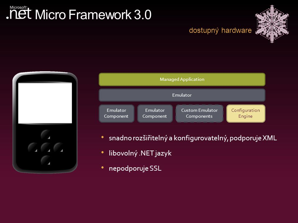 Micro Framework 3.0 dostupný hardware Managed Application Emulator Emulator Component Custom Emulator Components Configuration Engine snadno rozšiřitelný a konfigurovatelný, podporuje XML libovolný.NET jazyk nepodporuje SSL