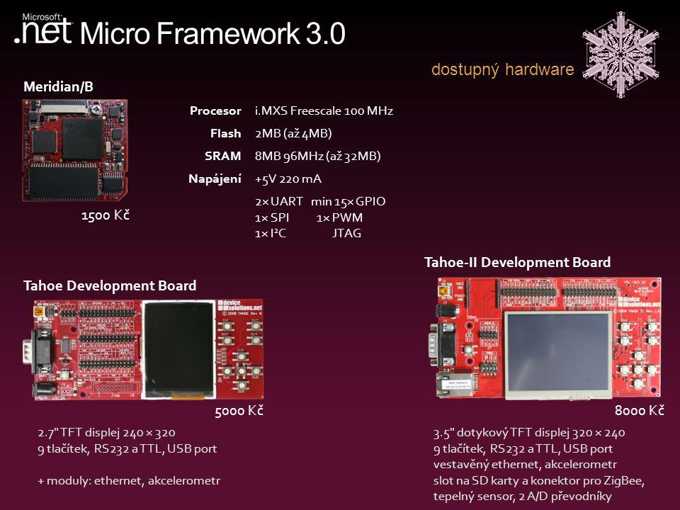 Micro Framework 3.0 dostupný hardware Tahoe Development Board 5000 Kč Tahoe-II Development Board 8000 Kč Meridian/B 1500 Kč Procesori.MXS Freescale 100 MHz Flash2MB (až 4MB) SRAM8MB 96MHz (až 32MB) Napájení+5V 220 mA 2× UART min 15× GPIO 1× SPI 1× PWM 1× I 2 C JTAG 2.7 TFT displej 240 × 320 9 tlačítek, RS232 a TTL, USB port + moduly: ethernet, akcelerometr 3.5 dotykový TFT displej 320 × 240 9 tlačítek, RS232 a TTL, USB port vestavěný ethernet, akcelerometr slot na SD karty a konektor pro ZigBee, tepelný sensor, 2 A/D převodníky