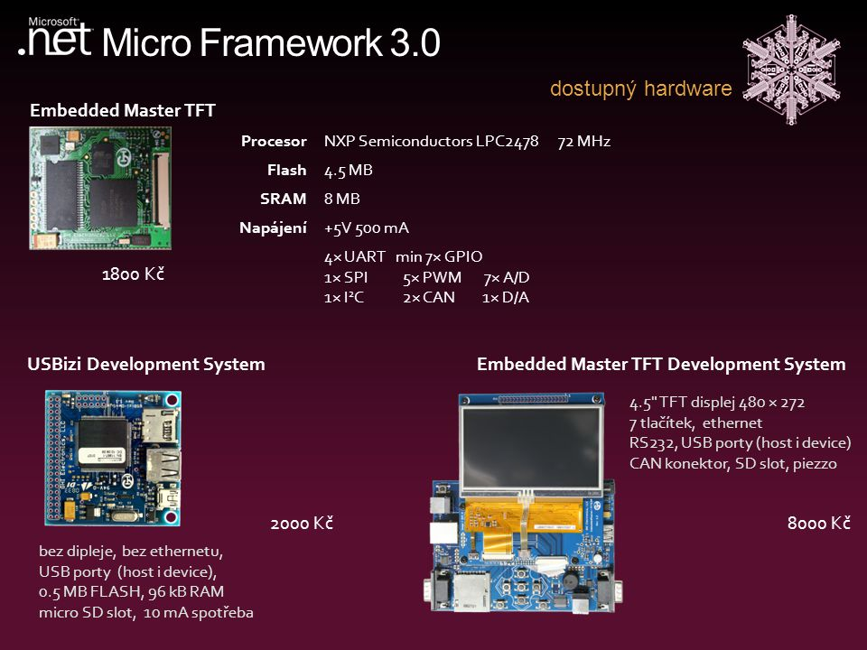 Micro Framework 3.0 dostupný hardware Embedded Master TFT Development System 8000 Kč USBizi Development System 2000 Kč Embedded Master TFT 1800 Kč ProcesorNXP Semiconductors LPC2478 72 MHz Flash4.5 MB SRAM8 MB Napájení+5V 500 mA 4× UART min 7× GPIO 1× SPI 5× PWM 7× A/D 1× I 2 C 2× CAN 1× D/A 4.5 TFT displej 480 × 272 7 tlačítek, ethernet RS232, USB porty (host i device) CAN konektor, SD slot, piezzo bez dipleje, bez ethernetu, USB porty (host i device), 0.5 MB FLASH, 96 kB RAM micro SD slot, 10 mA spotřeba