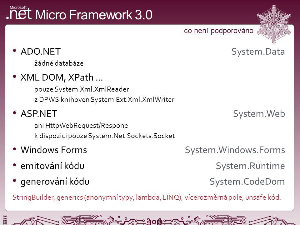 Micro Framework 3.0 základní I/O funkčnost GPIO Microsoft.SPOT.Hardware.OutputPort, InputPort, InterruptPort, TristatePort ochrana proti zákmitům, více režimů přerušení, konfigurace pull-up, pull-down sériový port System.IO.Ports.SerialPort softwarový / hardwarový flow control, přerušení, volitelná konfigurace SPI Microsoft.SPOT.Hardware.SPI 8-bitová i 16-bitová verze, chip select nutný přes GPIO I 2 C Microsoft.SPOT.Hardware.I2CDevice pouze 7-bitové adresování