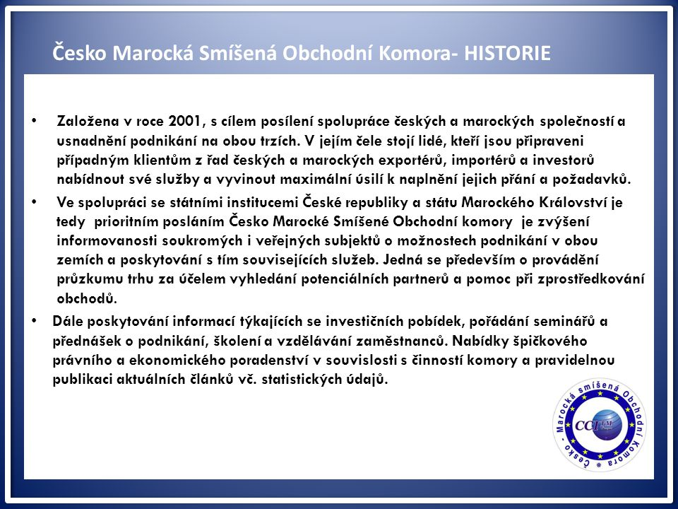 ww Založena v roce 2001, s cílem posílení spolupráce českých a marockých společností a usnadnění podnikání na obou trzích. V jejím čele stojí lidé, kt