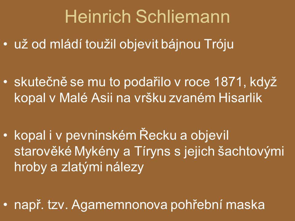 Heinrich Schliemann už od mládí toužil objevit bájnou Tróju skutečně se mu to podařilo v roce 1871, když kopal v Malé Asii na vršku zvaném Hisarlik kopal i v pevninském Řecku a objevil starověké Mykény a Tíryns s jejich šachtovými hroby a zlatými nálezy např.