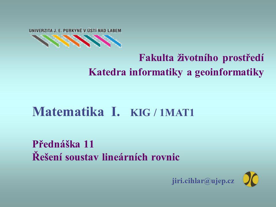 Fakulta životního prostředí Katedra informatiky a geoinformatiky Přednáška 11 Řešení soustav lineárních rovnic jiri.cihlar@ujep.cz Matematika I.