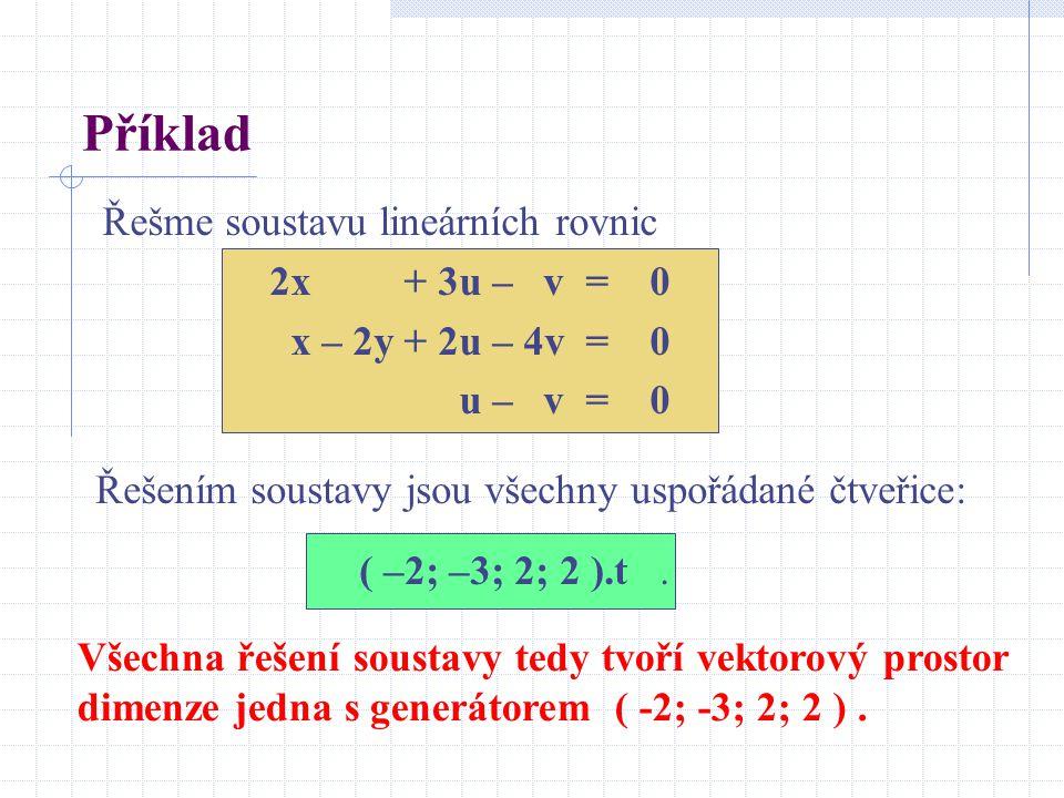 Příklad Řešme soustavu lineárních rovnic 2x + 3u – v = 0 x – 2y + 2u – 4v = 0 u – v = 0 Řešením soustavy jsou všechny uspořádané čtveřice: ( –2; –3; 2; 2 ).t.