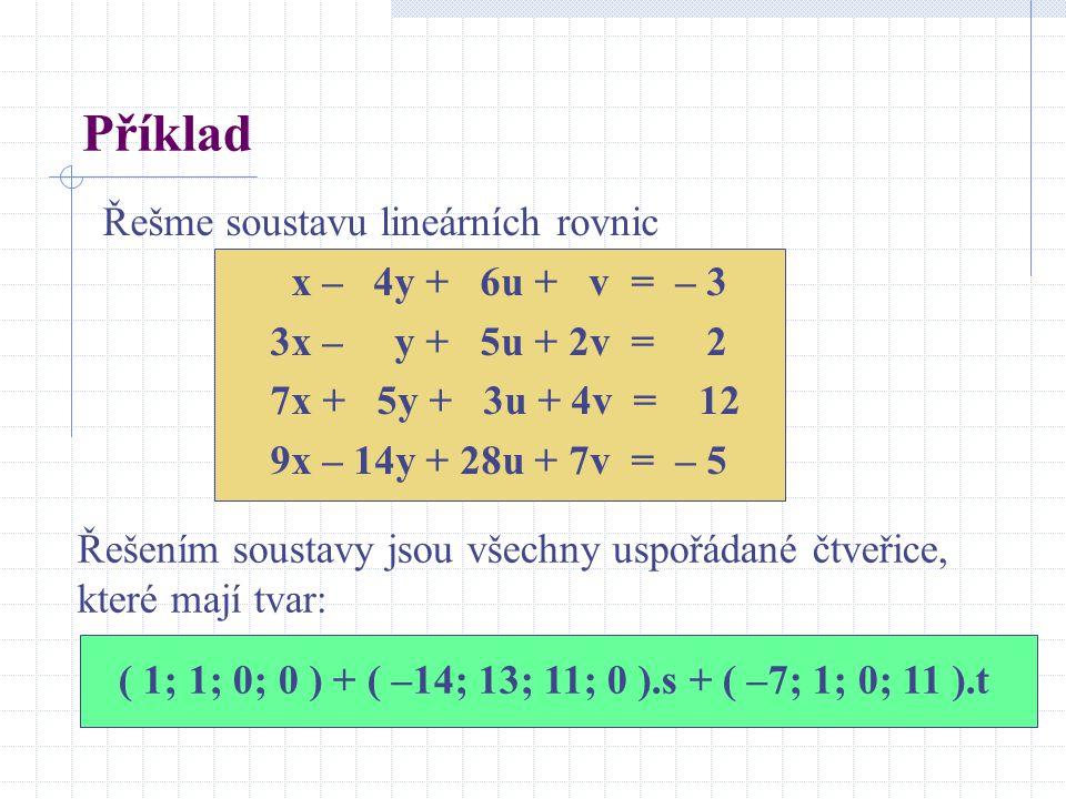 Příklad Řešme soustavu lineárních rovnic x – 4y + 6u + v = – 3 3x – y + 5u + 2v = 2 7x + 5y + 3u + 4v = 12 9x – 14y + 28u + 7v = – 5 Řešením soustavy jsou všechny uspořádané čtveřice, které mají tvar: ( 1; 1; 0; 0 ) + ( –14; 13; 11; 0 ).s + ( –7; 1; 0; 11 ).t