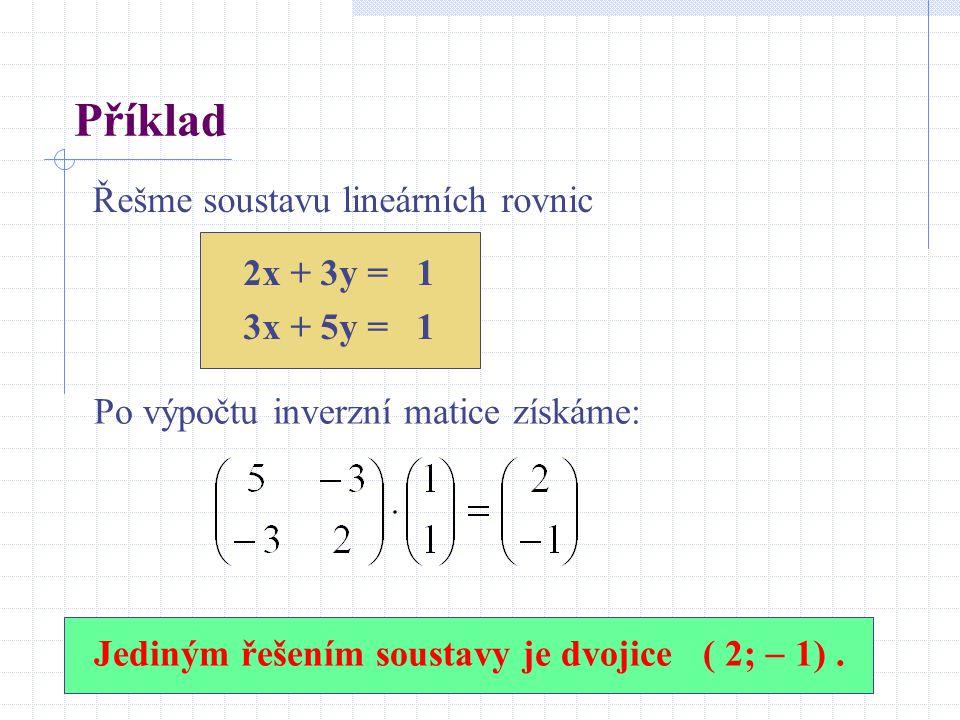 Příklad Řešme soustavu lineárních rovnic 2x + 3y = 1 3x + 5y = 1 Jediným řešením soustavy je dvojice ( 2;  1).