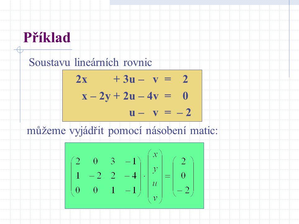 Příklad Soustavu lineárních rovnic 2x + 3u – v = 2 x – 2y + 2u – 4v = 0 u – v = – 2 můžeme vyjádřit pomocí násobení matic:
