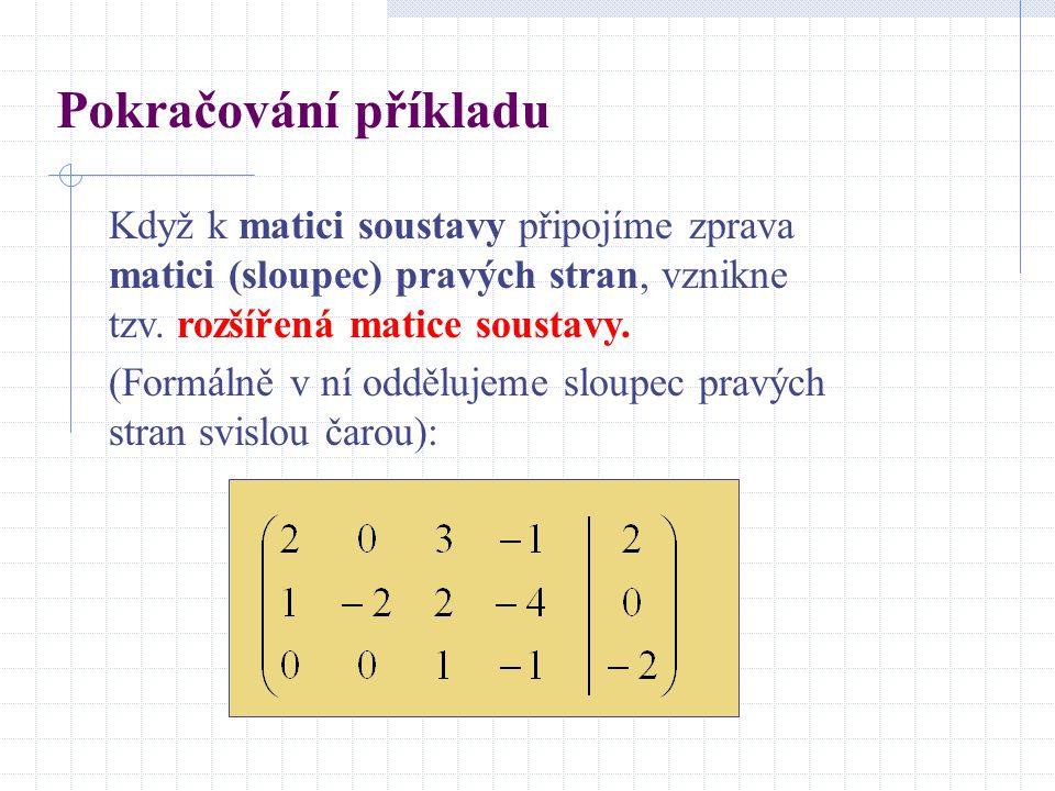 Pokračování příkladu Když k matici soustavy připojíme zprava matici (sloupec) pravých stran, vznikne tzv.