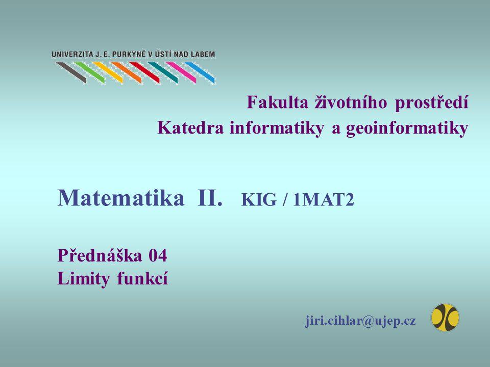 Fakulta životního prostředí Katedra informatiky a geoinformatiky Přednáška 04 Limity funkcí jiri.cihlar@ujep.cz Matematika II.