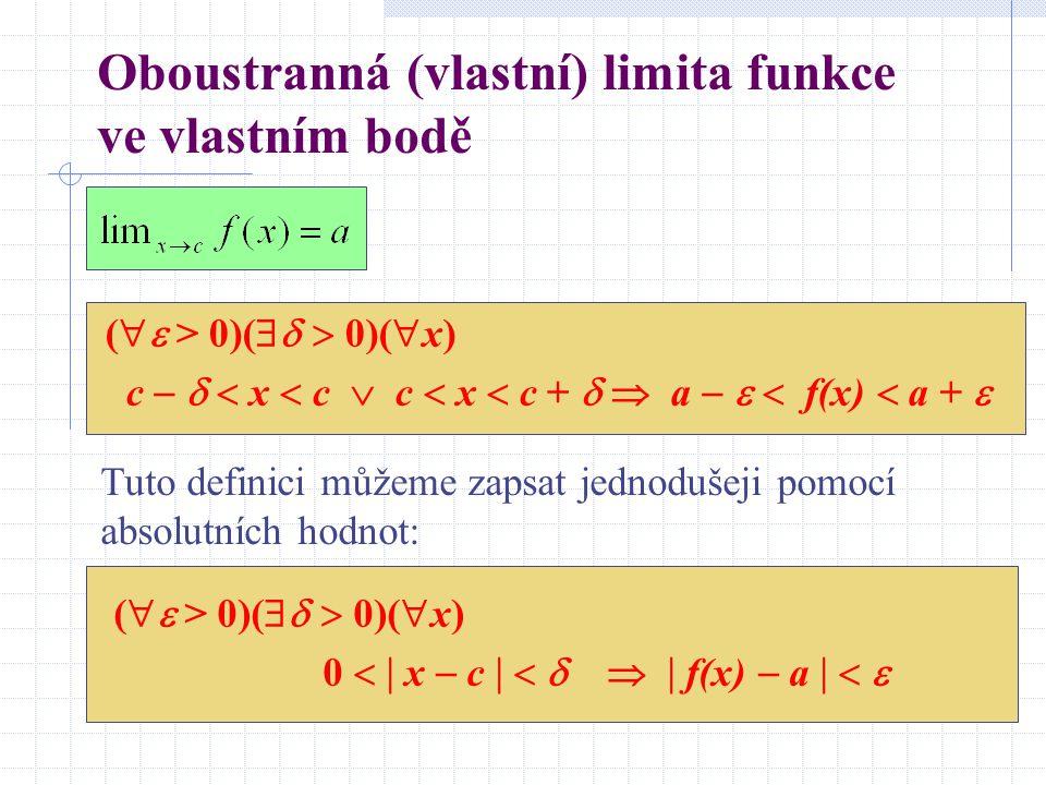 Oboustranná (vlastní) limita funkce ve vlastním bodě (  > 0)(   0)(  x) c    x  c  c  x  c +   a    f(x)  a +  Tuto definici můžeme zapsat jednodušeji pomocí absolutních hodnot: (  > 0)(   0)(  x) 0   x  c      f(x)  a   