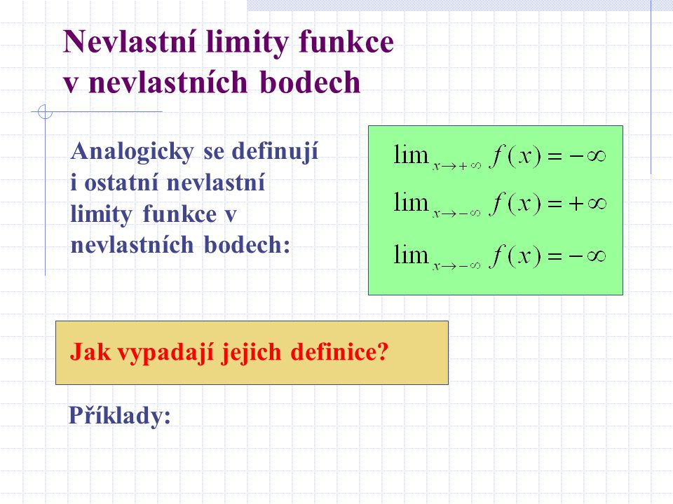 Nevlastní limity funkce v nevlastních bodech Analogicky se definují i ostatní nevlastní limity funkce v nevlastních bodech: Příklady: Jak vypadají jejich definice