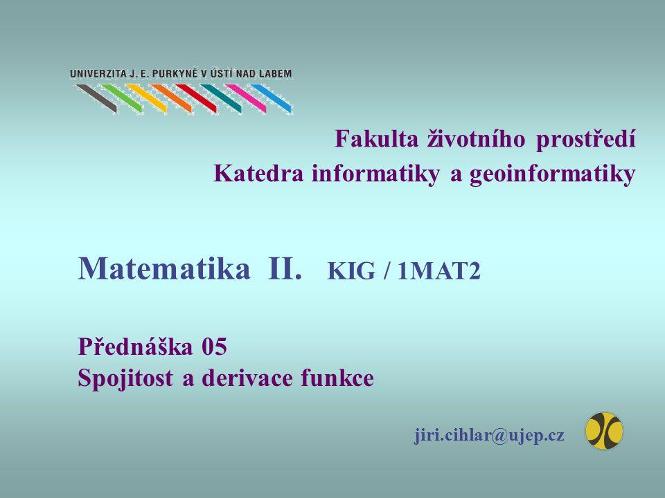Fakulta životního prostředí Katedra informatiky a geoinformatiky Přednáška 05 Spojitost a derivace funkce jiri.cihlar@ujep.cz Matematika II.