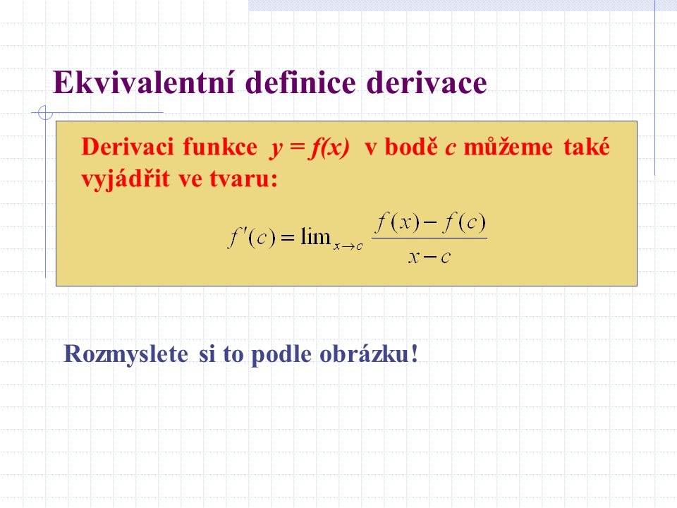 Ekvivalentní definice derivace Derivaci funkce y = f(x) v bodě c můžeme také vyjádřit ve tvaru: Rozmyslete si to podle obrázku!