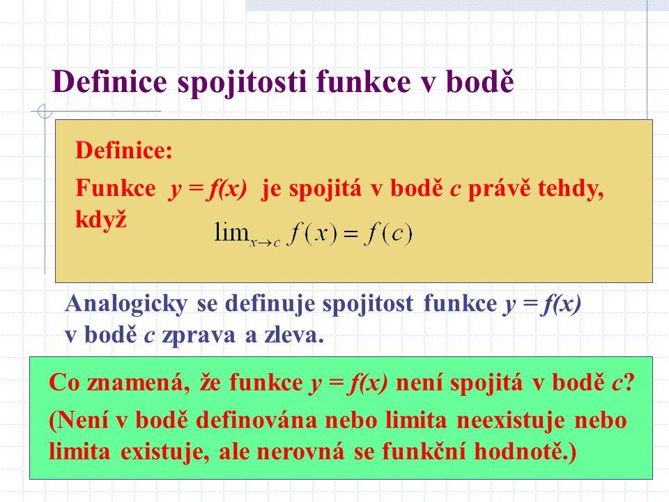 Definice spojitosti funkce v bodě Definice: Funkce y = f(x) je spojitá v bodě c právě tehdy, když Analogicky se definuje spojitost funkce y = f(x) v bodě c zprava a zleva.