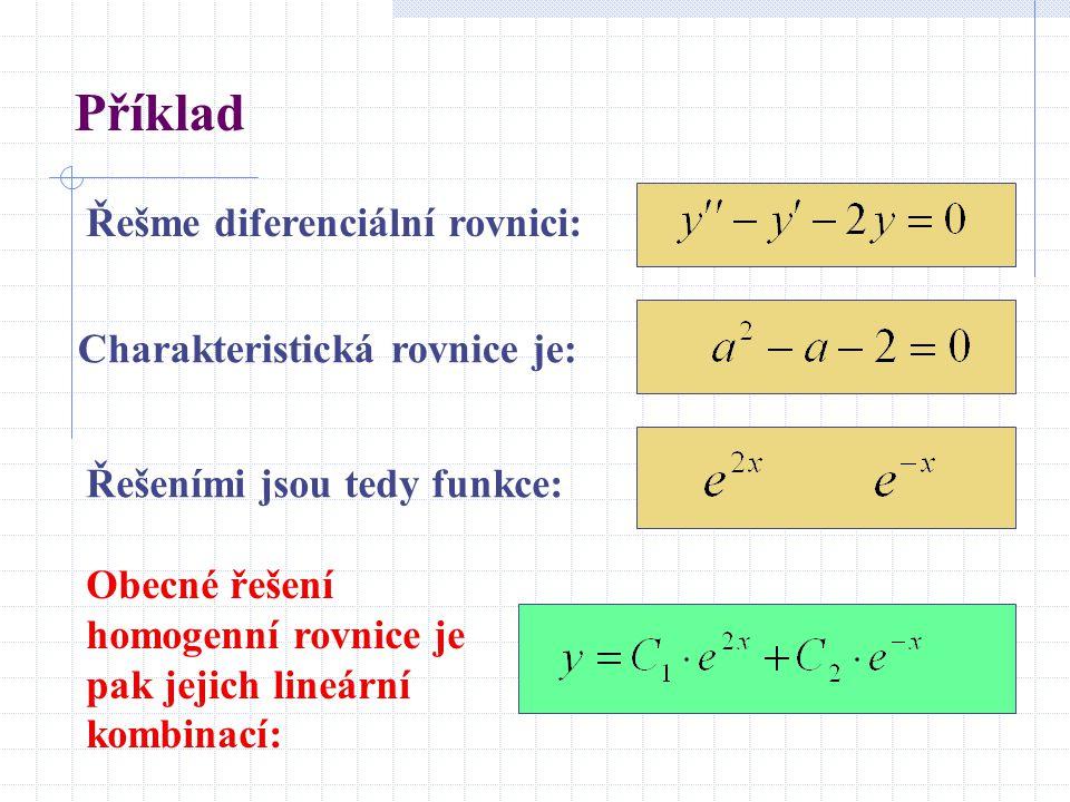 Příklad Řešme diferenciální rovnici: Obecné řešení homogenní rovnice je pak jejich lineární kombinací: Charakteristická rovnice je: Řešeními jsou tedy funkce: