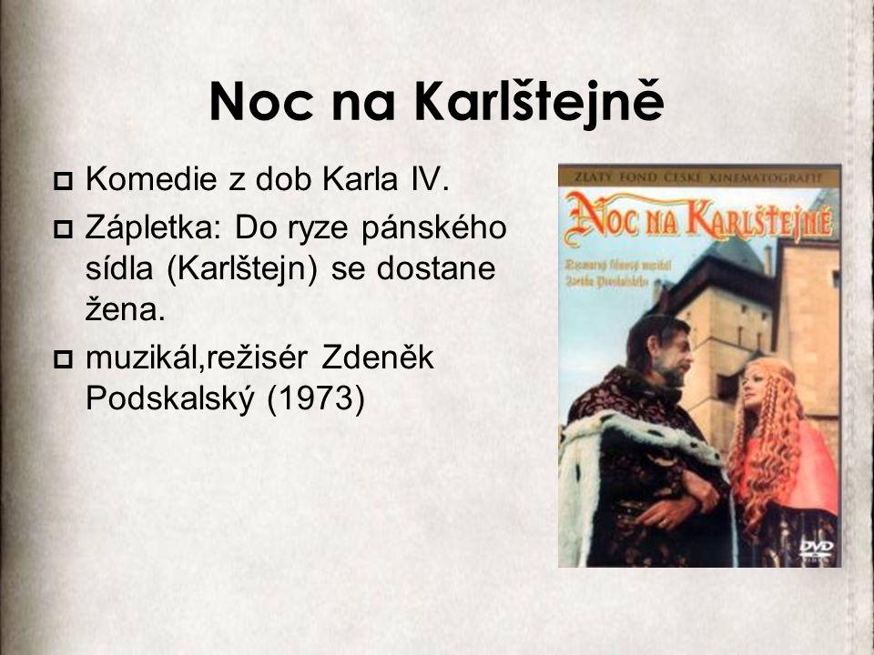 Noc na Karlštejně  Komedie z dob Karla IV.  Zápletka: Do ryze pánského sídla (Karlštejn) se dostane žena.  muzikál,režisér Zdeněk Podskalský (1973)
