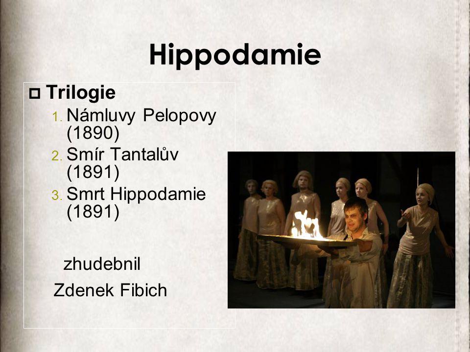 Hippodamie  Trilogie 1. Námluvy Pelopovy (1890) 2. Smír Tantalův (1891) 3. Smrt Hippodamie (1891) zhudebnil Zdenek Fibich