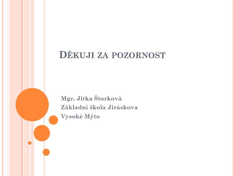 D ĚKUJI ZA POZORNOST Mgr. Jitka Štorková Základní škola Jiráskova Vysoké Mýto