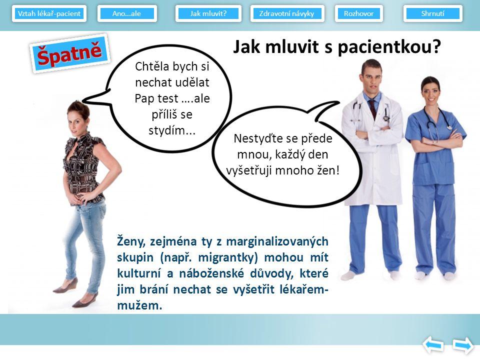 Co dělat Navažte s pacientem oční kontakt, podejte si ruce a představte se Pacienta pohodlně usaďte a začněte se sbližováním Nestůjte Nechte pacienta, aby vyprávěl svůj příběh Používejte otevřené otázky Nepředpokládejte, že pacient je zdravotnický odborník – vysvětlujte – používejte příklady Poznejte prostředí, z něhož pacient přichází (náboženské či kulturní zábrany) Povzbuzujte pacienta, aby sám kladl otázky Věnujte pozornost pacientovým projevům – verbálním i neverbálním Vyhněte se odsuzujícímu způsobu vyjadřování a chování Povzbuzujte Rozvíjejte partnerský vztah – to povzbudí pacienta, aby se vrátil a podstoupil další test Uvědomte si své neverbální projevy – nedávejte najevo podráždění, nesouhlas, netrpělivost Vztah lékař-pacient Jak mluvit.