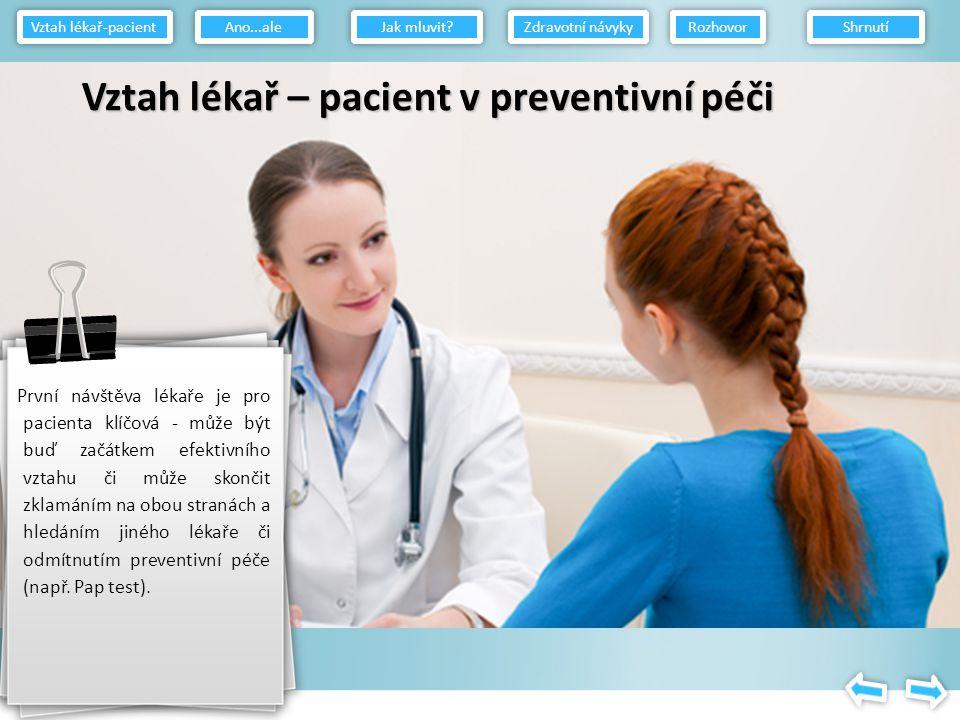Vztah lékař – pacient v preventivní péči První návštěva lékaře je pro pacienta klíčová - může být buď začátkem efektivního vztahu či může skončit zklamáním na obou stranách a hledáním jiného lékaře či odmítnutím preventivní péče (např.