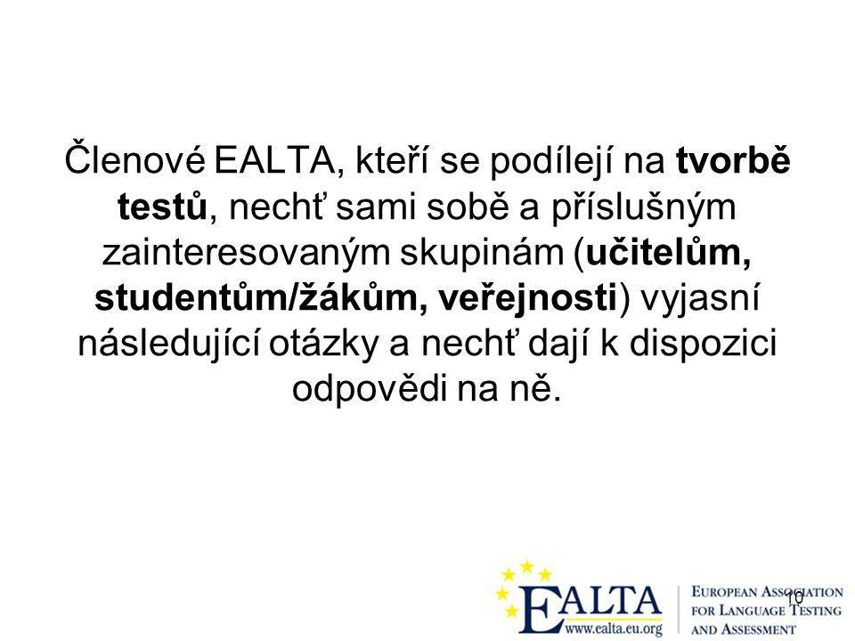 10 Členové EALTA, kteří se podílejí na tvorbě testů, nechť sami sobě a příslušným zainteresovaným skupinám (učitelům, studentům/žákům, veřejnosti) vyjasní následující otázky a nechť dají k dispozici odpovědi na ně.