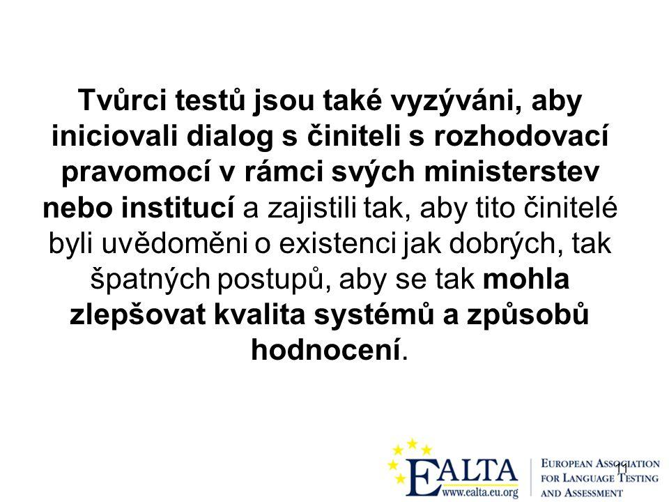 11 Tvůrci testů jsou také vyzýváni, aby iniciovali dialog s činiteli s rozhodovací pravomocí v rámci svých ministerstev nebo institucí a zajistili tak, aby tito činitelé byli uvědoměni o existenci jak dobrých, tak špatných postupů, aby se tak mohla zlepšovat kvalita systémů a způsobů hodnocení.