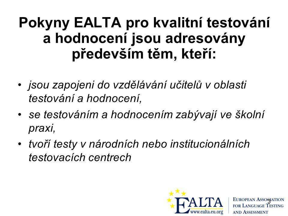 3 Pokyny EALTA pro kvalitní testování a hodnocení jsou adresovány především těm, kteří: jsou zapojeni do vzdělávání učitelů v oblasti testování a hodnocení, se testováním a hodnocením zabývají ve školní praxi, tvoří testy v národních nebo institucionálních testovacích centrech