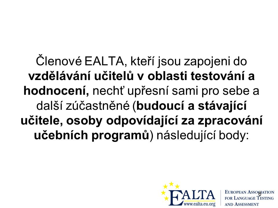 6 Členové EALTA, kteří jsou zapojeni do vzdělávání učitelů v oblasti testování a hodnocení, nechť upřesní sami pro sebe a další zúčastněné (budoucí a stávající učitele, osoby odpovídající za zpracování učebních programů) následující body: