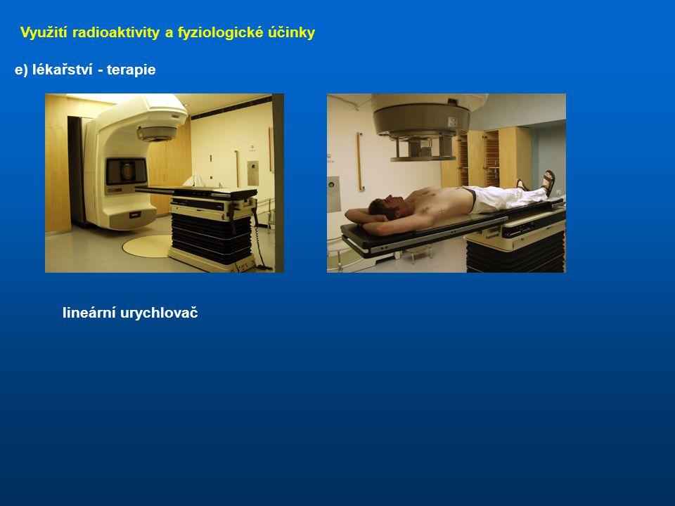 Využití radioaktivity a fyziologické účinky e) lékařství - terapie je založena na možnosti směrování paprsku radioaktivního záření, či na jeho omezené