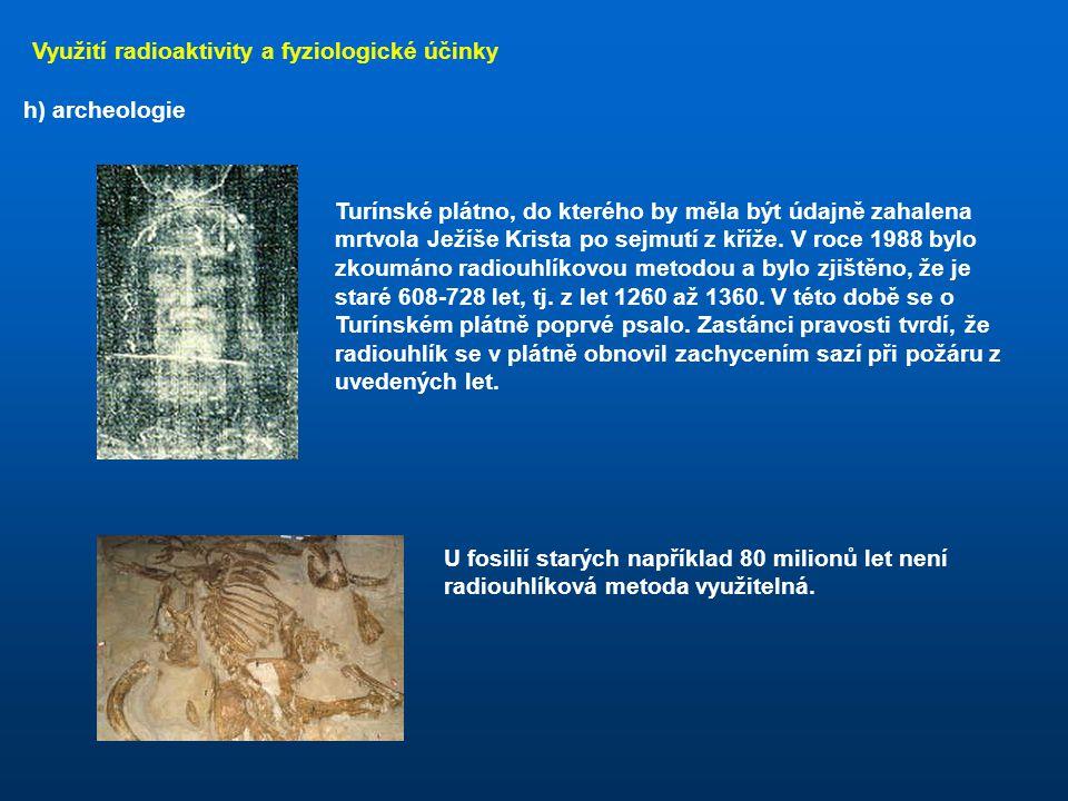 Využití radioaktivity a fyziologické účinky h) archeologie Využívá několika radionuklidů, které vznikají v přírodě a ukládají se v určitých strukturác