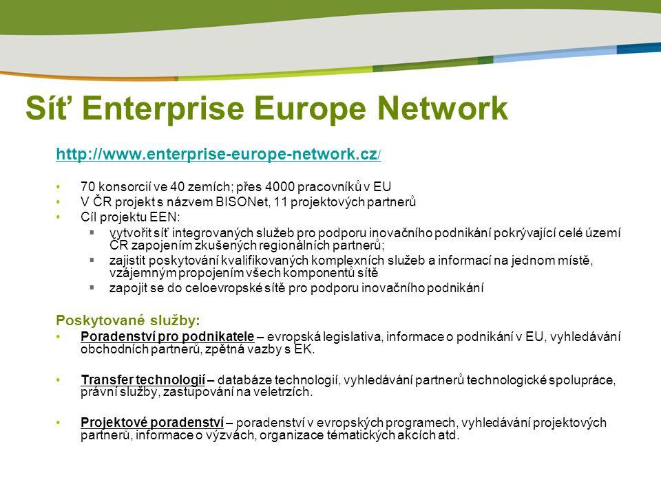 Síť Enterprise Europe Network http://www.enterprise-europe-network.cz / 70 konsorcií ve 40 zemích; přes 4000 pracovníků v EU V ČR projekt s názvem BISONet, 11 projektových partnerů Cíl projektu EEN:  vytvořit síť integrovaných služeb pro podporu inovačního podnikání pokrývající celé území ČR zapojením zkušených regionálních partnerů;  zajistit poskytování kvalifikovaných komplexních služeb a informací na jednom místě, vzájemným propojením všech komponentů sítě  zapojit se do celoevropské sítě pro podporu inovačního podnikání Poskytované služby: Poradenství pro podnikatele – evropská legislativa, informace o podnikání v EU, vyhledávání obchodních partnerů, zpětná vazby s EK.
