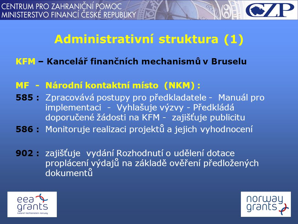 Administrativní struktura (1) KFM – Kancelář finančních mechanismů v Bruselu MF-Národní kontaktní místo (NKM) : 585 : Zpracovává postupy pro předkladatele - Manuál pro implementaci - Vyhlašuje výzvy - Předkládá doporučené žádosti na KFM - zajišťuje publicitu 586 : Monitoruje realizaci projektů a jejich vyhodnocení 902 : zajišťuje vydání Rozhodnutí o udělení dotace proplácení výdajů na základě ověření předložených dokumentů