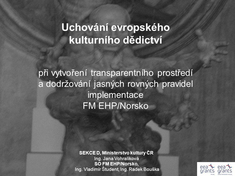 Uchování evropského kulturního dědictví při vytvoření transparentního prostředí a dodržování jasných rovných pravidel implementace FM EHP/Norsko SEKCE D, Ministerstvo kultury ČR Ing.
