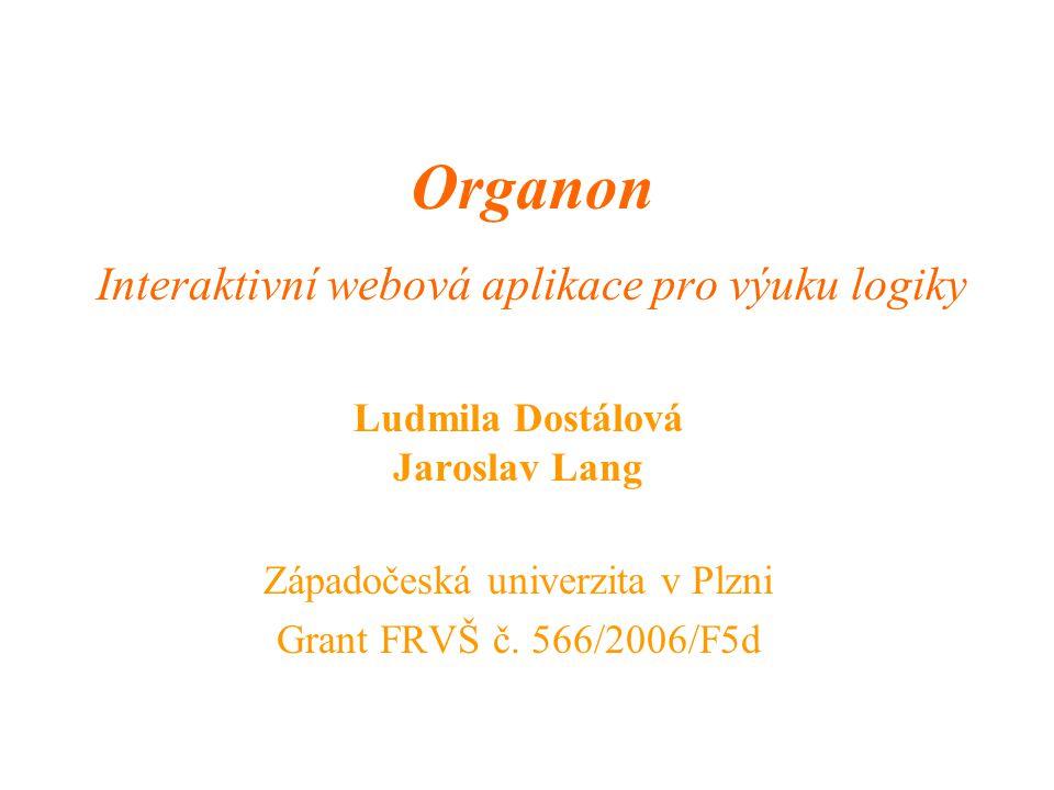 Organon Interaktivní webová aplikace pro výuku logiky Ludmila Dostálová Jaroslav Lang Západočeská univerzita v Plzni Grant FRVŠ č. 566/2006/F5d