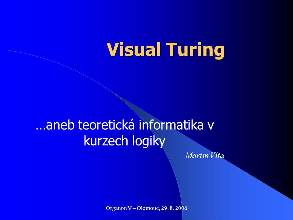 Organon V – Olomouc, 29. 8. 2006 Visual Turing …aneb teoretická informatika v kurzech logiky Martin Víta