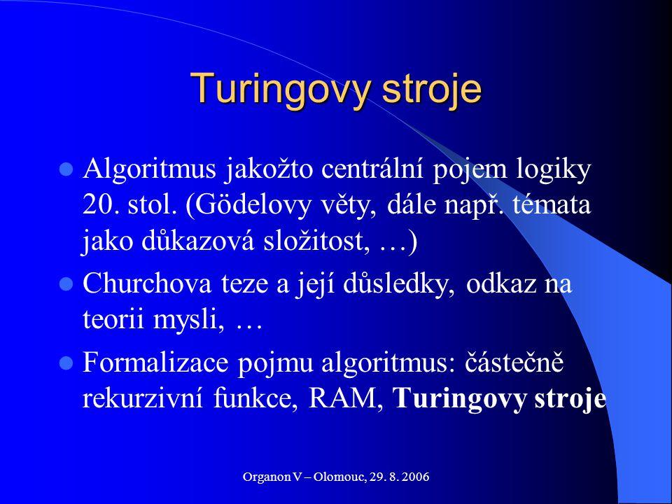 Organon V – Olomouc, 29. 8. 2006 Turingovy stroje Algoritmus jakožto centrální pojem logiky 20. stol. (Gödelovy věty, dále např. témata jako důkazová