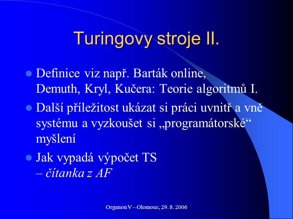 Organon V – Olomouc, 29. 8. 2006 Turingovy stroje II. Definice viz např. Barták online, Demuth, Kryl, Kučera: Teorie algoritmů I. Další příležitost uk
